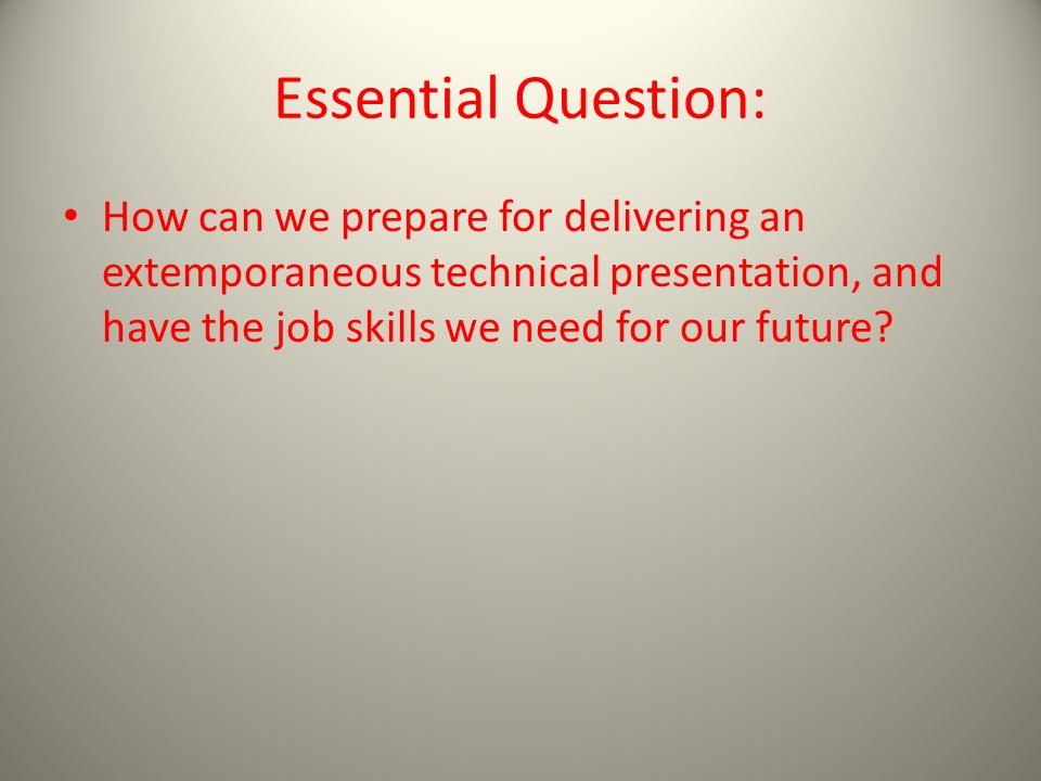 Essential Question: How can we prepare for delivering an extemporaneous technical presentation, and have the job skills we need for our future