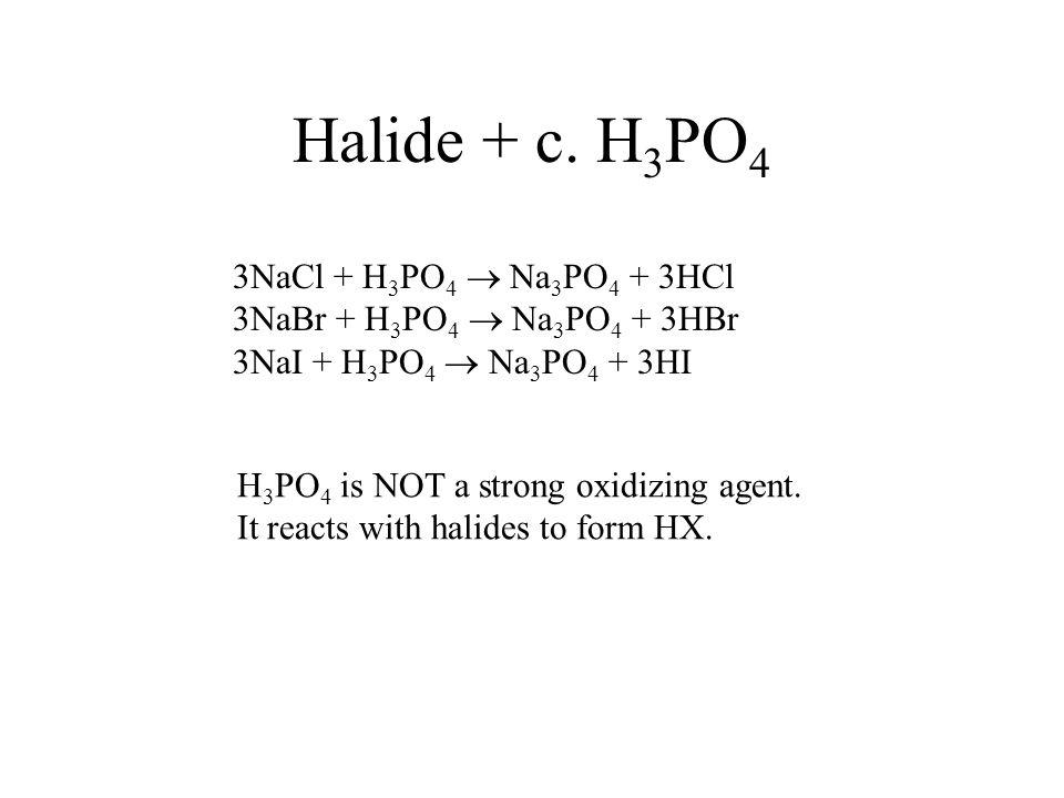 Halide + c. H3PO4 3NaCl + H3PO4  Na3PO4 + 3HCl