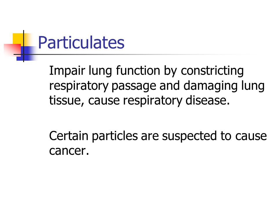 Particulates Impair lung function by constricting respiratory passage and damaging lung tissue, cause respiratory disease.