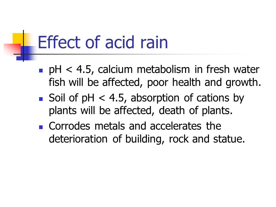 Effect of acid rain pH < 4.5, calcium metabolism in fresh water fish will be affected, poor health and growth.