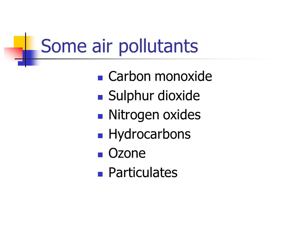 Some air pollutants Carbon monoxide Sulphur dioxide Nitrogen oxides