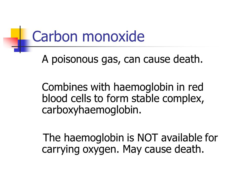 Carbon monoxide A poisonous gas, can cause death.