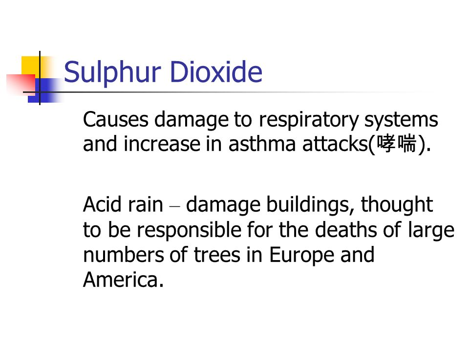 Sulphur Dioxide Causes damage to respiratory systems and increase in asthma attacks(哮喘).