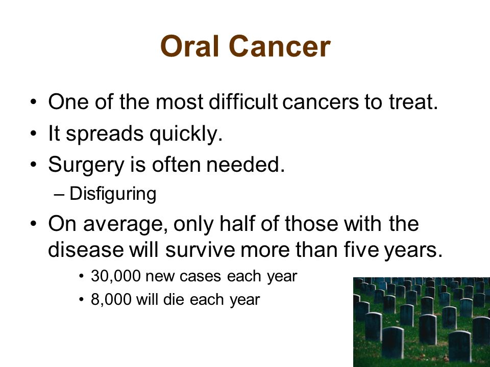 Oral Cancer One of the most difficult cancers to treat.