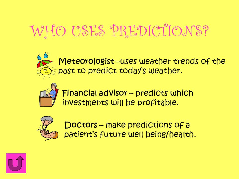 WHO USES PREDICTIONS Meteorologist –uses weather trends of the past to predict today's weather.