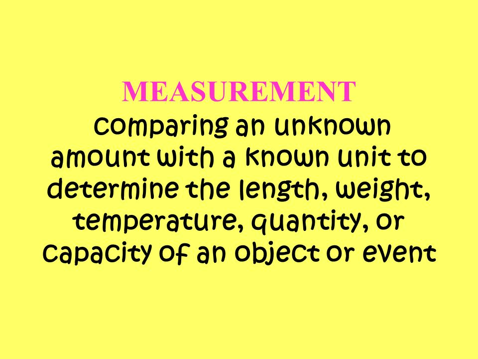 MEASUREMENT comparing an unknown amount with a known unit to determine the length, weight, temperature, quantity, or capacity of an object or event