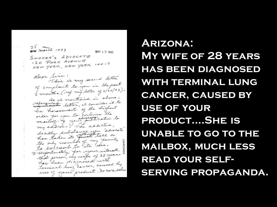 Arizona: My wife of 28 years has been diagnosed with terminal lung cancer, caused by use of your product….She is unable to go to the mailbox, much less read your self-serving propaganda.