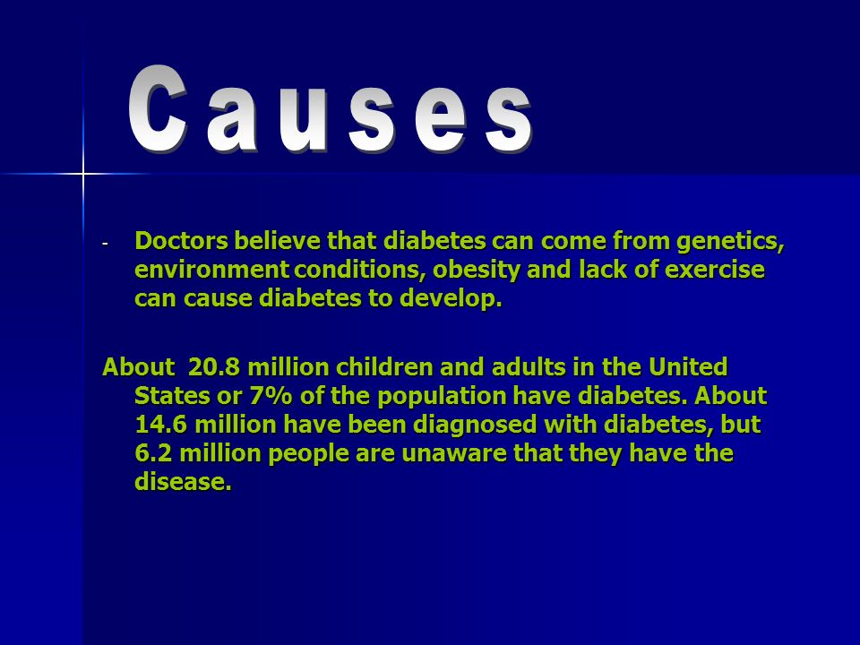 Causes Doctors believe that diabetes can come from genetics, environment conditions, obesity and lack of exercise can cause diabetes to develop.