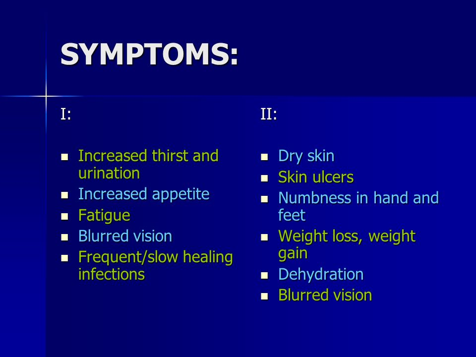 SYMPTOMS: I: Increased thirst and urination Increased appetite Fatigue