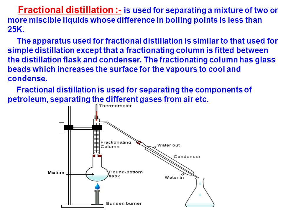 Fractional distillation :- is used for separating a mixture of two or more miscible liquids whose difference in boiling points is less than 25K.
