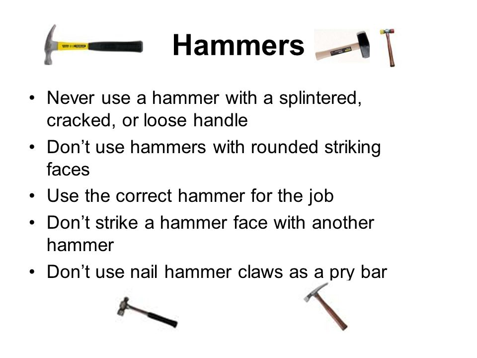 Hammers Never use a hammer with a splintered, cracked, or loose handle