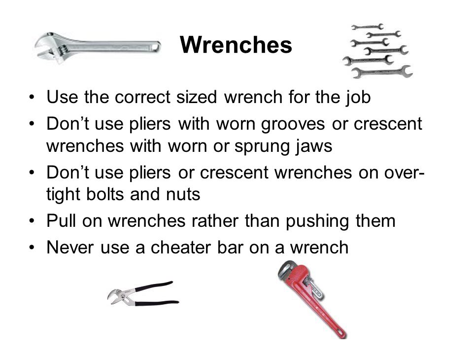Wrenches Use the correct sized wrench for the job