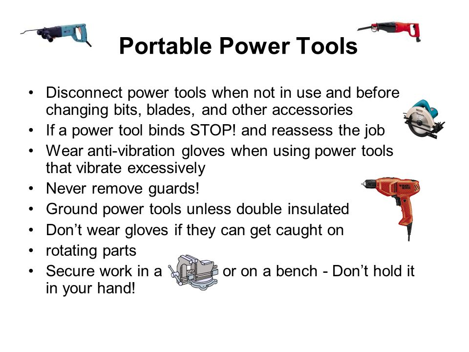 Portable Power Tools Disconnect power tools when not in use and before changing bits, blades, and other accessories.