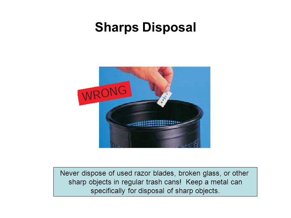 Sharps Disposal Never dispose of used razor blades, broken glass, or other. sharp objects in regular trash cans! Keep a metal can.