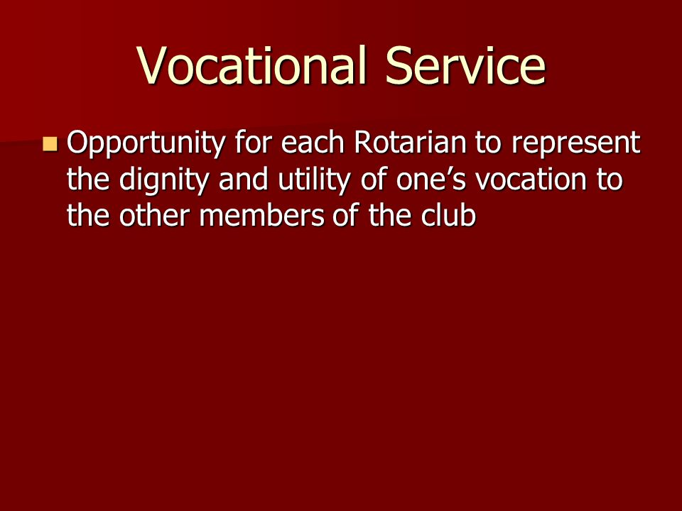 Vocational ServiceOpportunity for each Rotarian to represent the dignity and utility of one's vocation to the other members of the club.