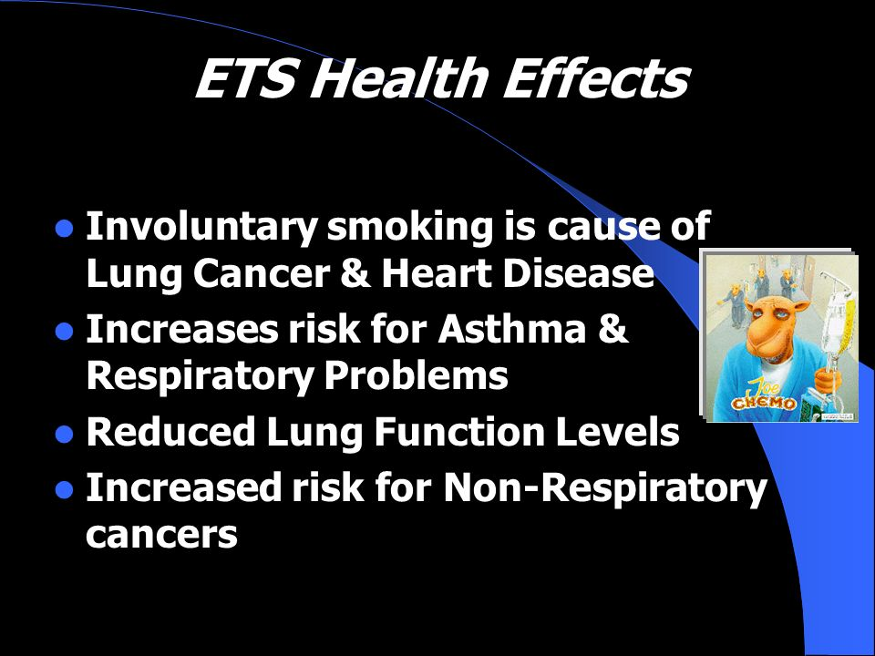 ETS Health Effects Involuntary smoking is cause of Lung Cancer & Heart Disease. Increases risk for Asthma & Respiratory Problems.