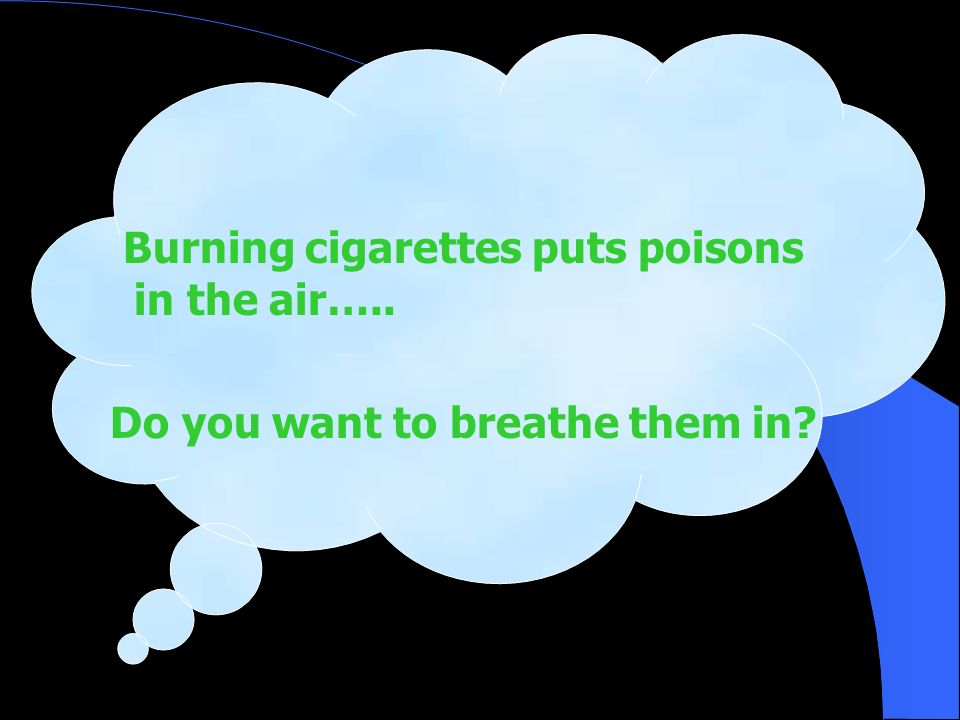 Burning cigarettes puts poisons in the air…..