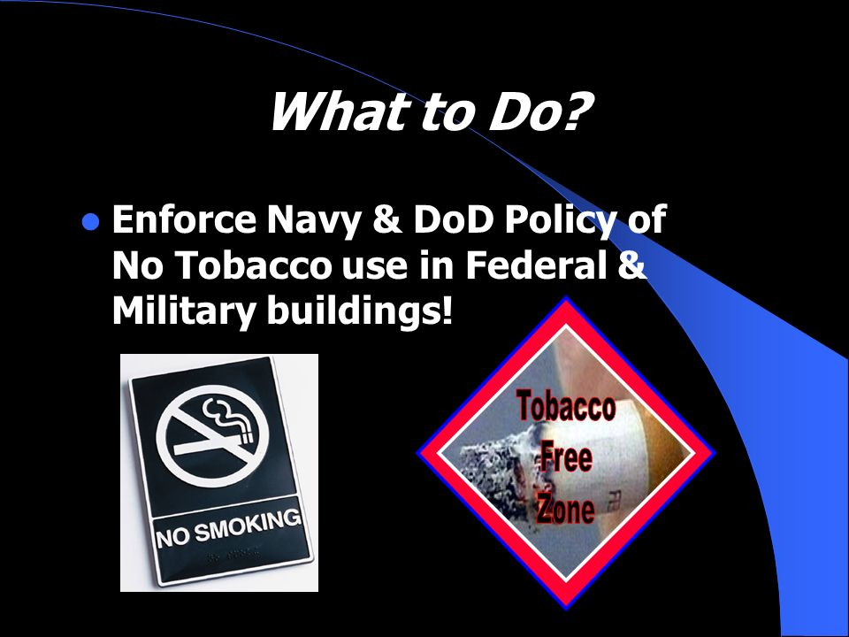 What to Do Enforce Navy & DoD Policy of No Tobacco use in Federal & Military buildings! Tobacco.
