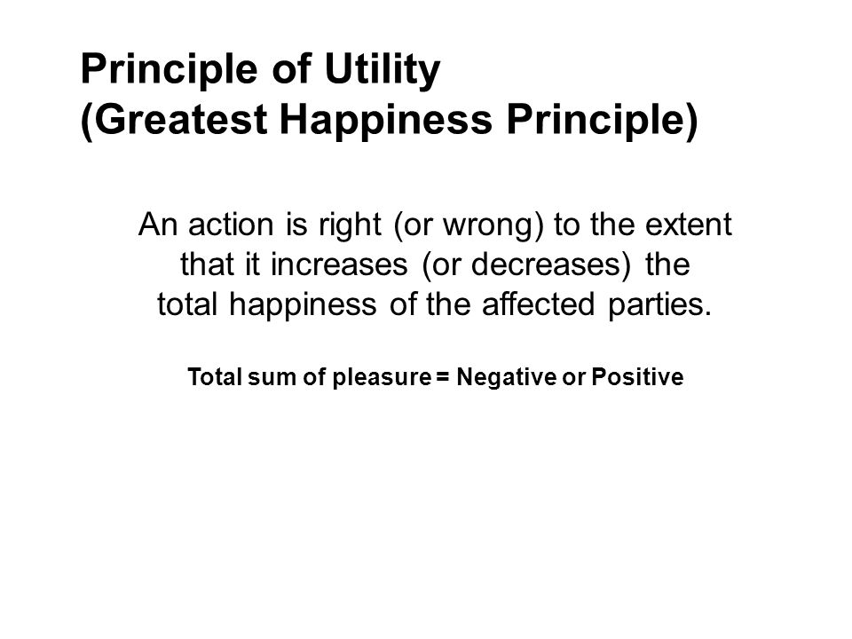 utilitarianism and greatest happiness principle Phi 105: introduction to ethics learning unit 7: reading page 1 of 7 john stuart mill, utilitarianism, 1863 1 excerpt from chapter 2: what utilitarianism is.