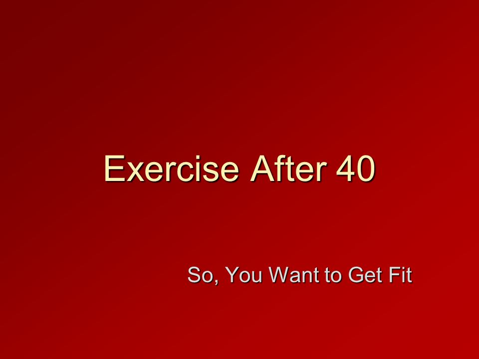 Exercise After 40 So, You Want to Get Fit