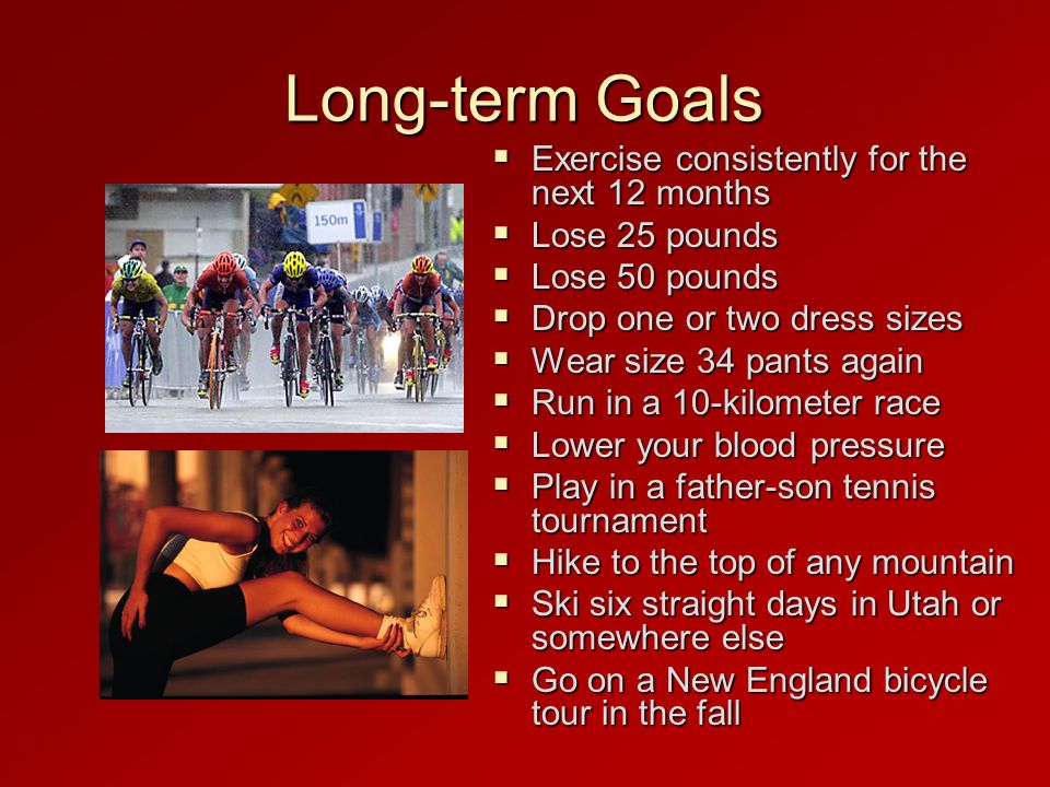 Long-term Goals Exercise consistently for the next 12 months
