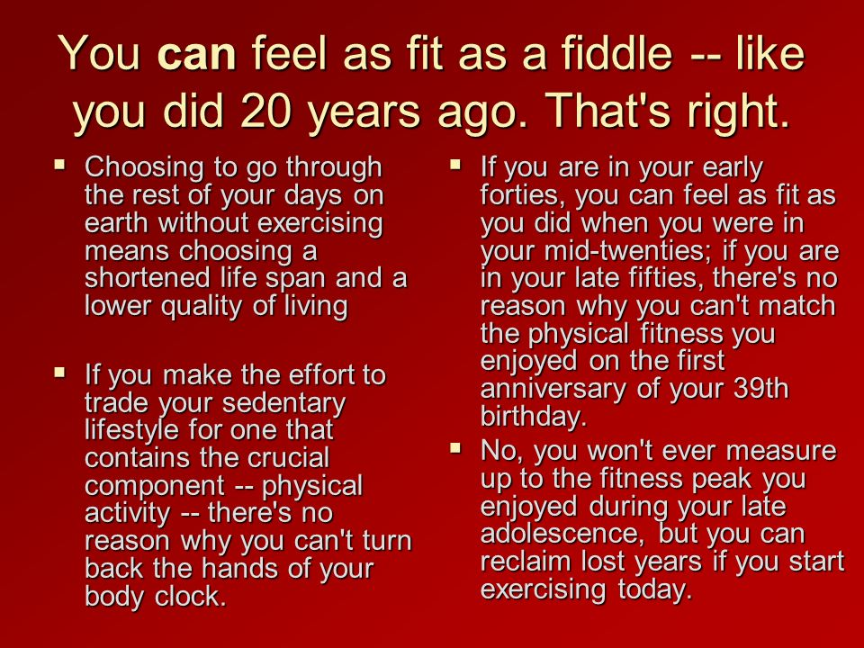 You can feel as fit as a fiddle -- like you did 20 years ago