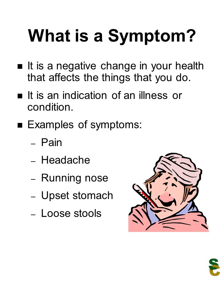 What is a Symptom It is a negative change in your health that affects the things that you do. It is an indication of an illness or condition.