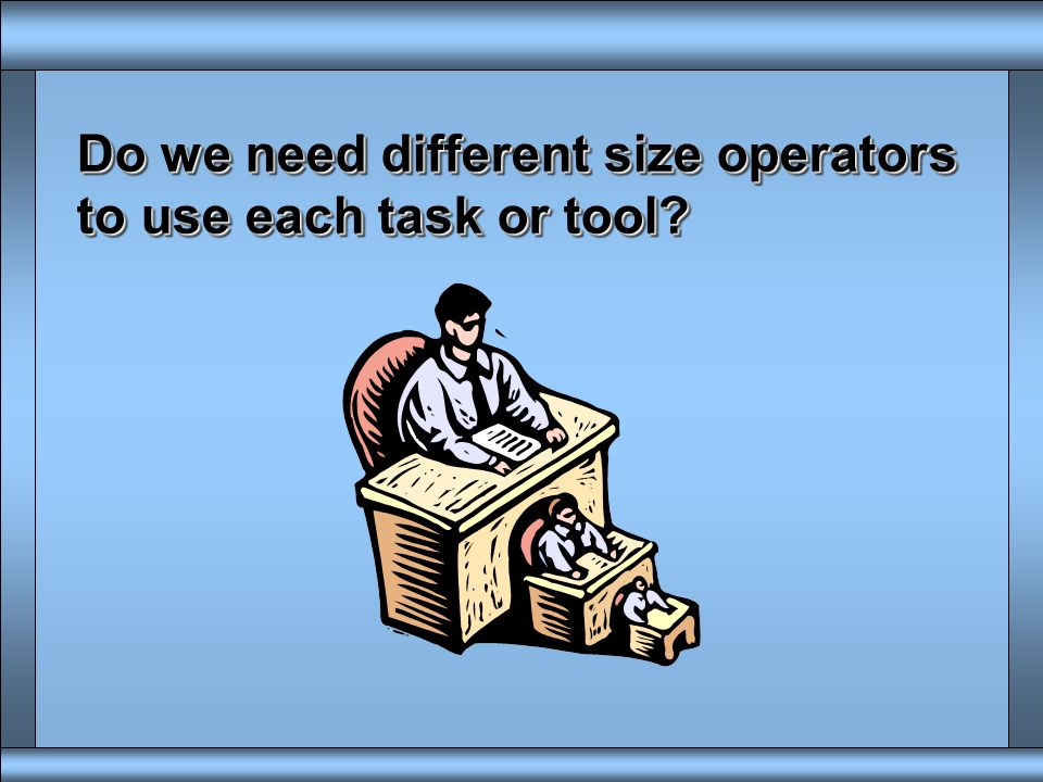 Do we need different size operators to use each task or tool