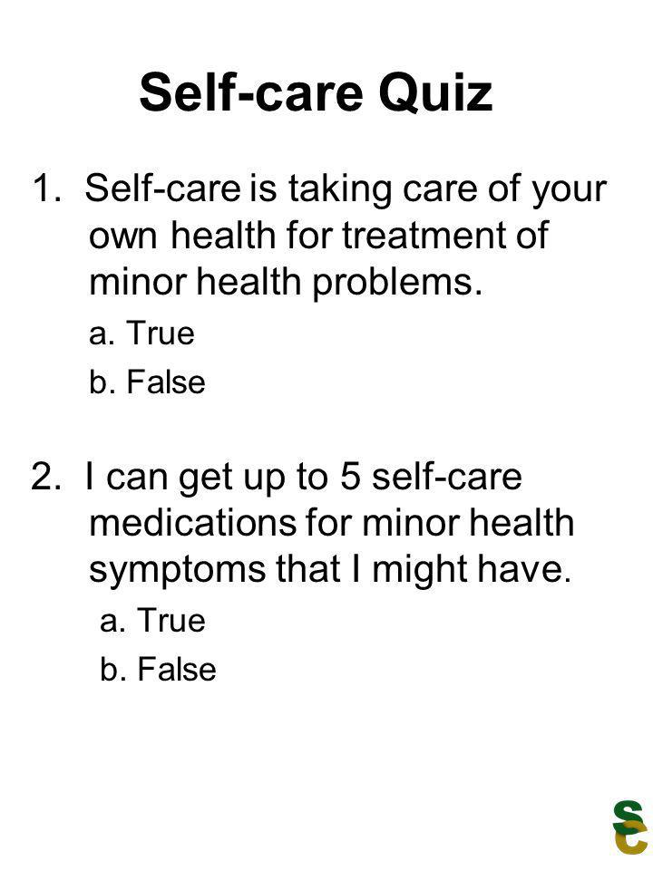 Self-care Quiz 1. Self-care is taking care of your own health for treatment of minor health problems.