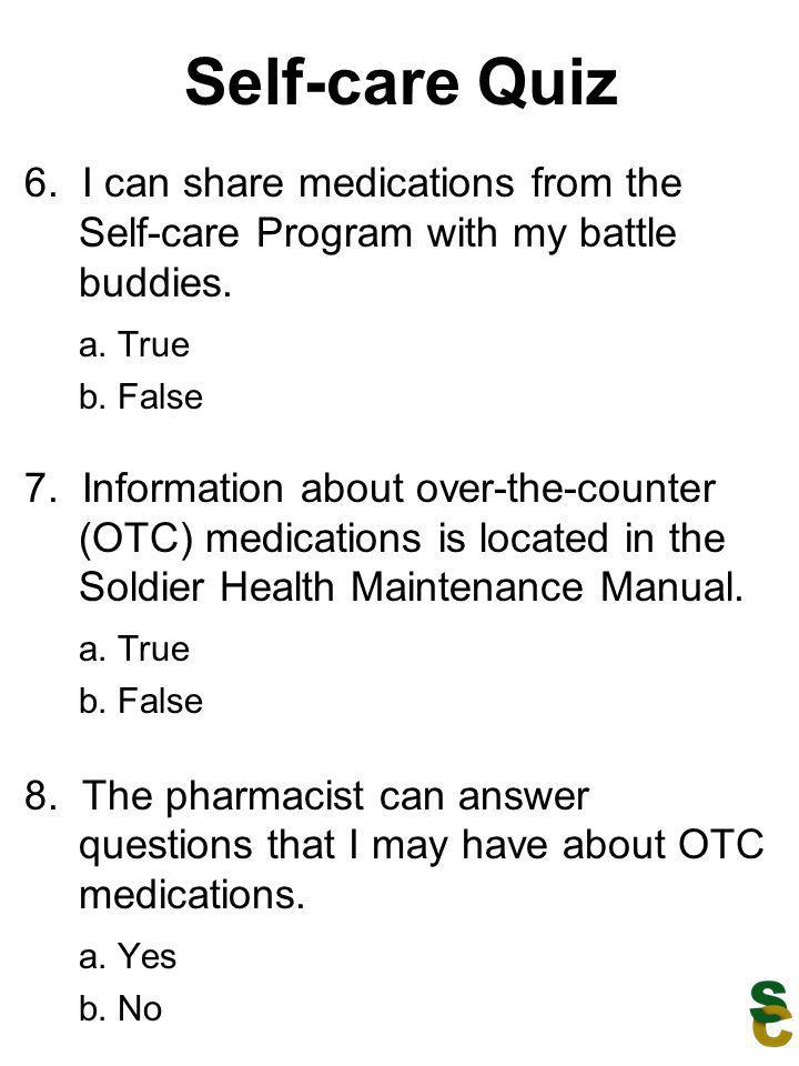 Self-care Quiz 6. I can share medications from the Self-care Program with my battle buddies. a. True.