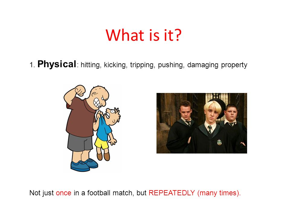 What is it. 1. Physical: hitting, kicking, tripping, pushing, damaging property.