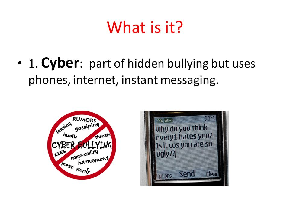 What is it 1. Cyber: part of hidden bullying but uses phones, internet, instant messaging.