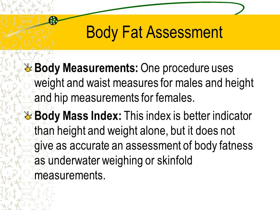 Body Fat Assessment Body Measurements: One procedure uses weight and waist measures for males and height and hip measurements for females.
