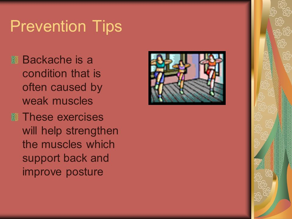 Prevention Tips Backache is a condition that is often caused by weak muscles.