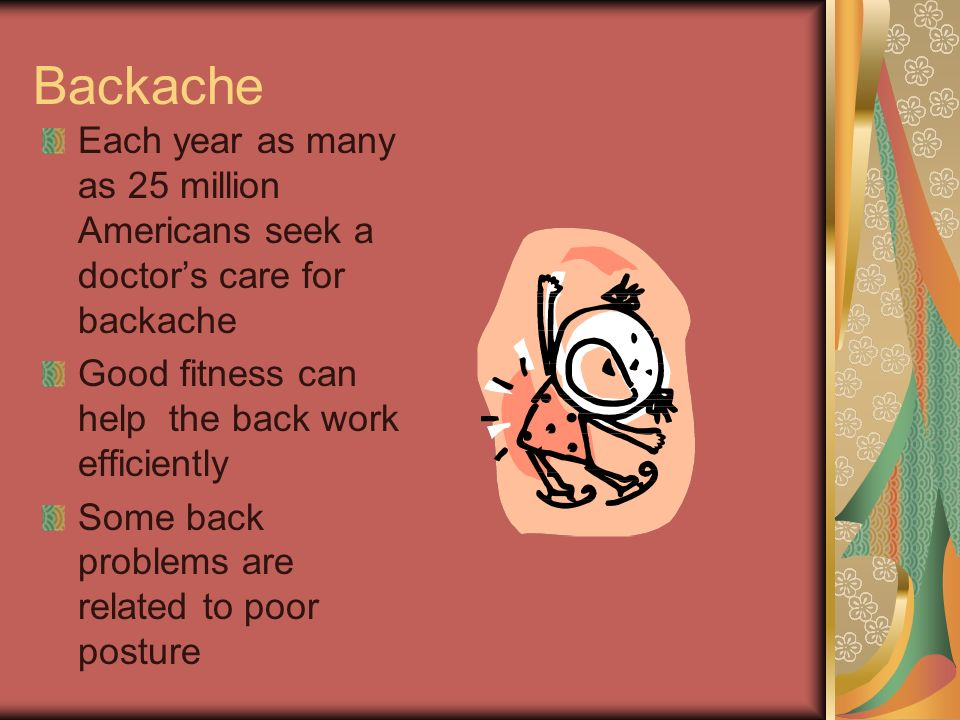 Backache Each year as many as 25 million Americans seek a doctor's care for backache. Good fitness can help the back work efficiently.