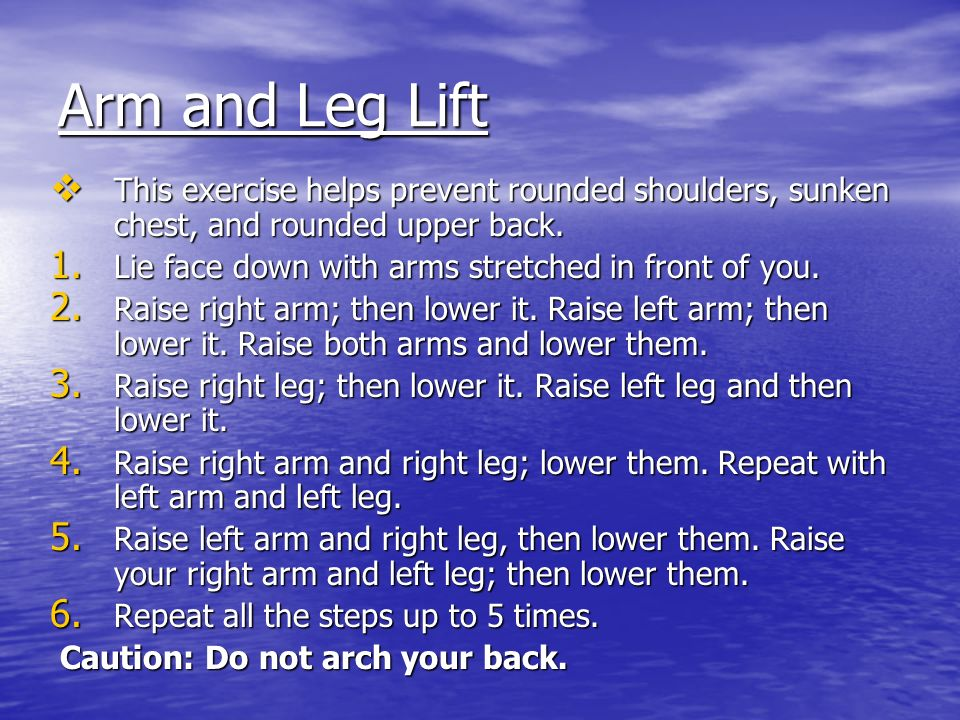 Arm and Leg Lift This exercise helps prevent rounded shoulders, sunken chest, and rounded upper back.