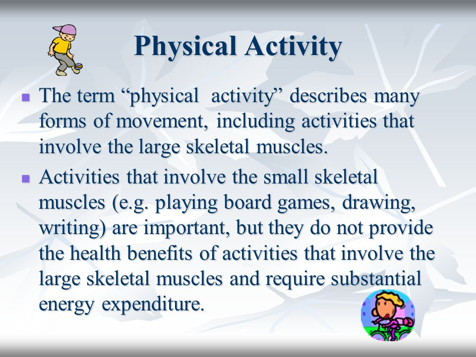 Physical Activity The term physical activity describes many forms of movement, including activities that involve the large skeletal muscles.