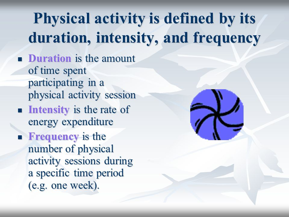 Physical activity is defined by its duration, intensity, and frequency