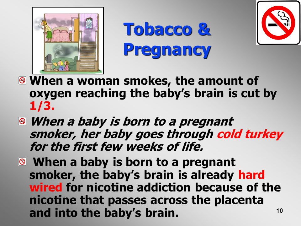 Tobacco & Pregnancy When a woman smokes, the amount of oxygen reaching the baby's brain is cut by 1/3.