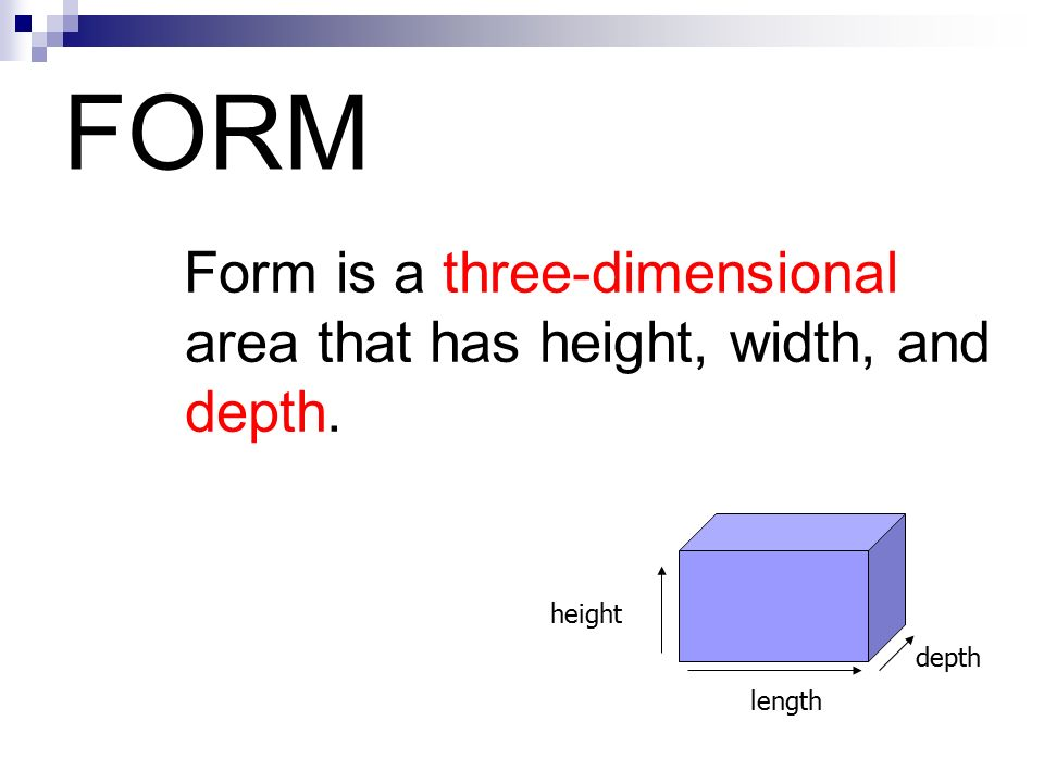 FORM Form is a three-dimensional area that has height, width, and depth. height depth length