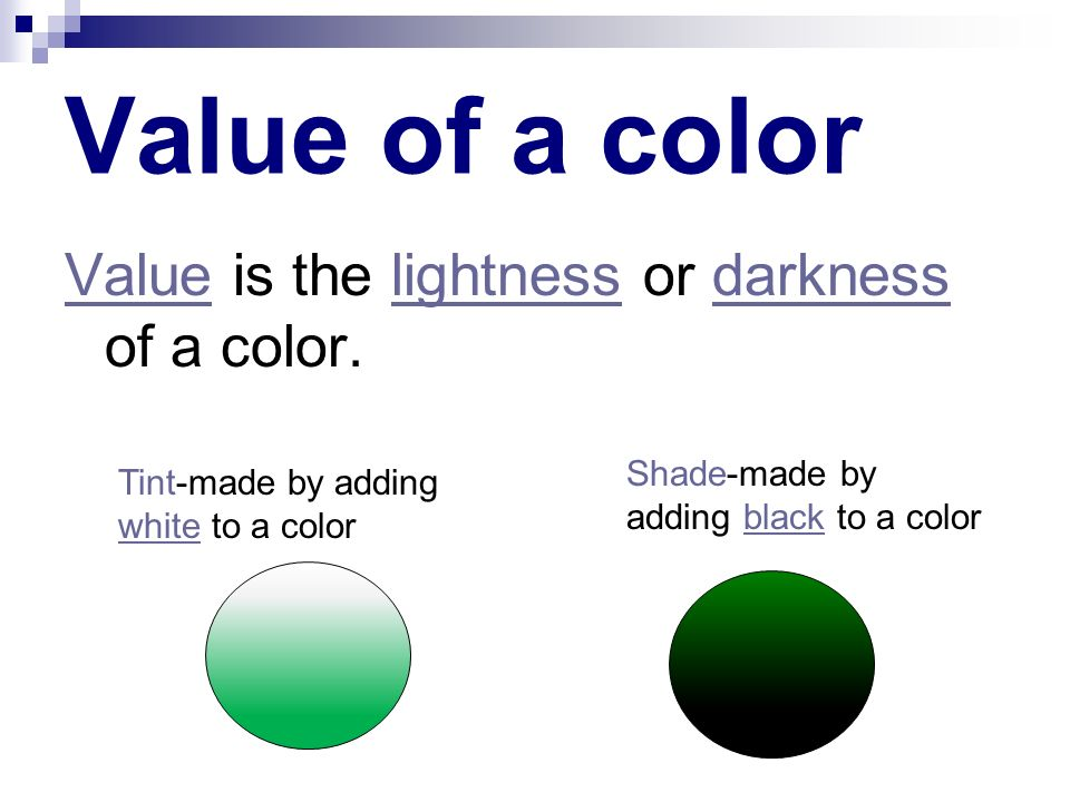 Value of a color Value is the lightness or darkness of a color.