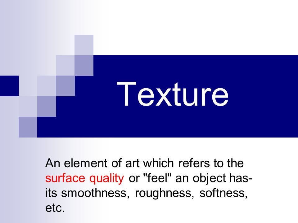 Texture An element of art which refers to the surface quality or feel an object has-its smoothness, roughness, softness, etc.