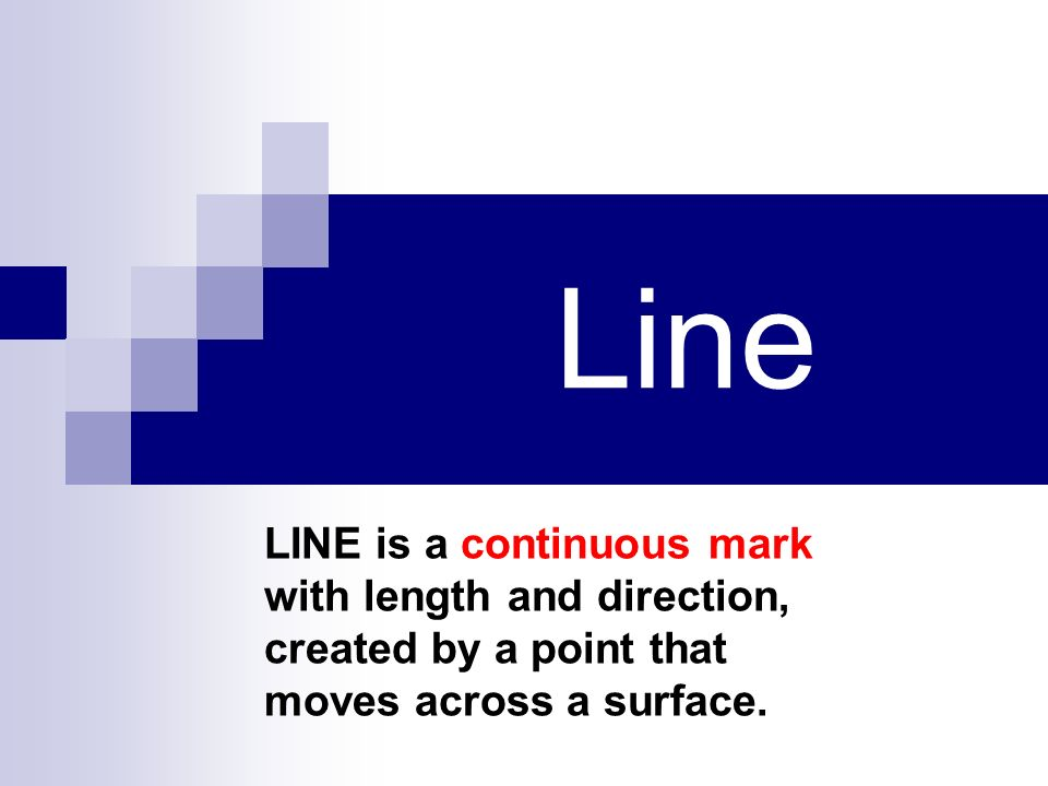 Line LINE is a continuous mark with length and direction, created by a point that moves across a surface.