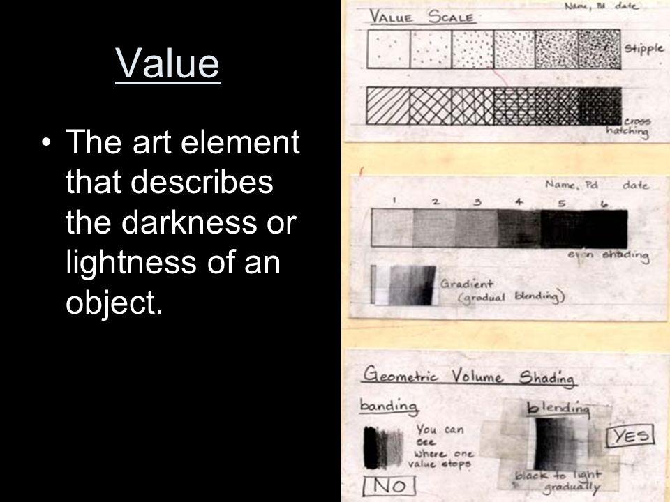 Value The art element that describes the darkness or lightness of an object.