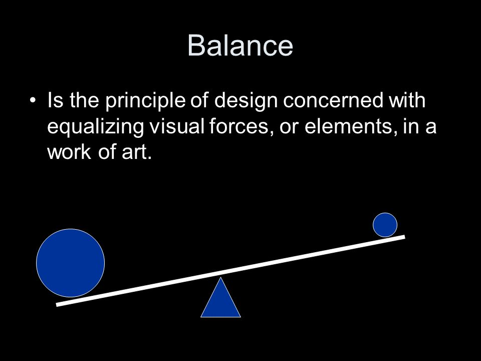 Balance Is the principle of design concerned with equalizing visual forces, or elements, in a work of art.