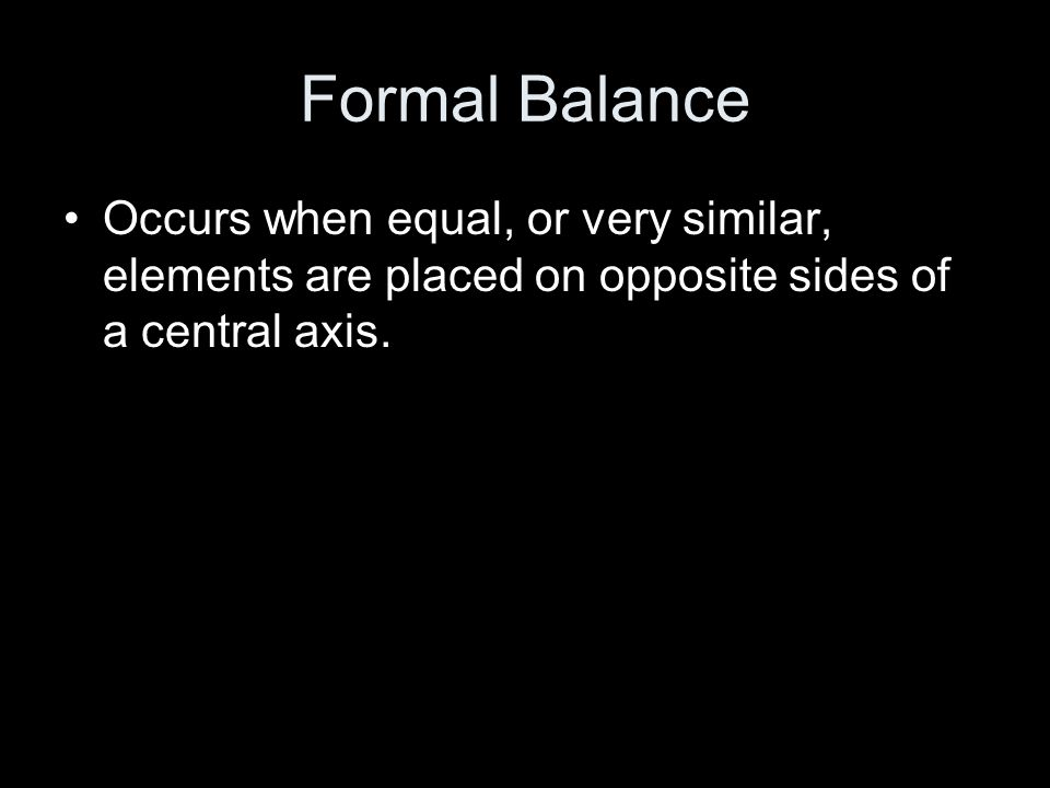 Formal Balance Occurs when equal, or very similar, elements are placed on opposite sides of a central axis.