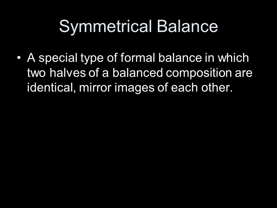 Symmetrical Balance A special type of formal balance in which two halves of a balanced composition are identical, mirror images of each other.