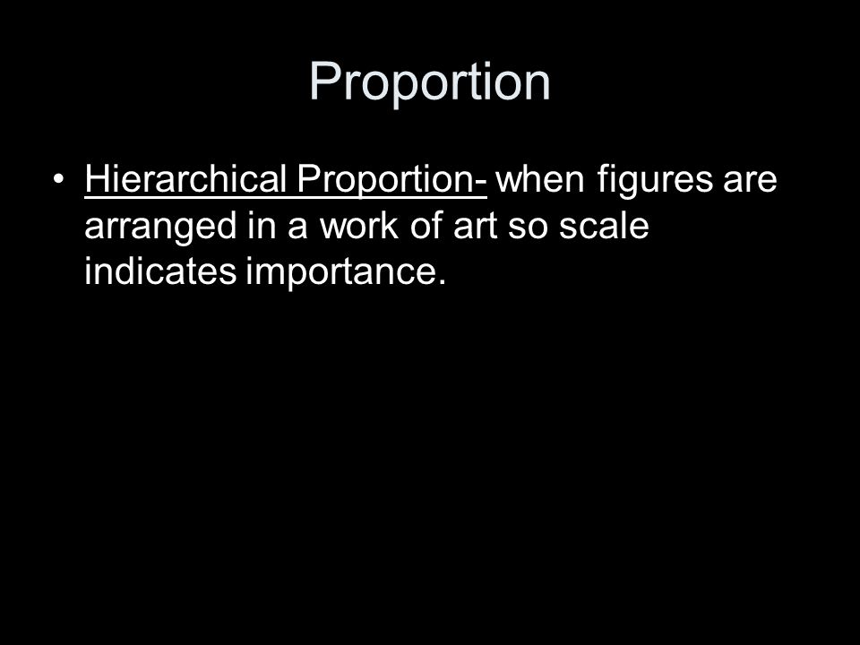 Proportion Hierarchical Proportion- when figures are arranged in a work of art so scale indicates importance.