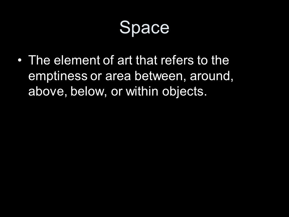 Space The element of art that refers to the emptiness or area between, around, above, below, or within objects.