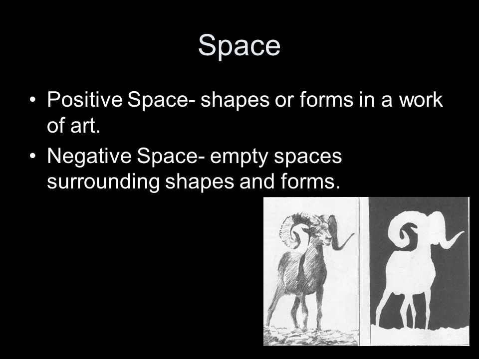 Space Positive Space- shapes or forms in a work of art.